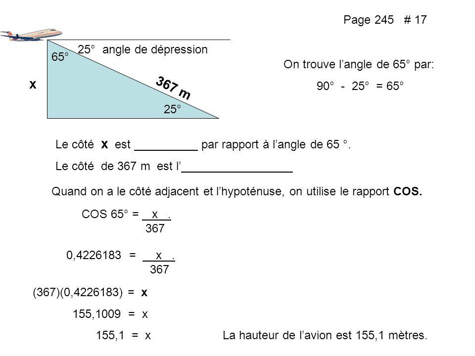 Page 245 # 17 25° angle de dépression 25° 65° x On trouve langle de 65° par: 90° - 25° = 65° 367 m Le côté x est par rapport à langle de 65 °. Le côté