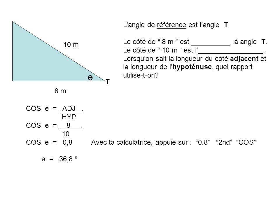 8 m 10 m T ө Langle de référence est langle T Le côté de 8 m est à angle T. Le côté de 10 m est l. Lorsquon sait la longueur du côté adjacent et la lo