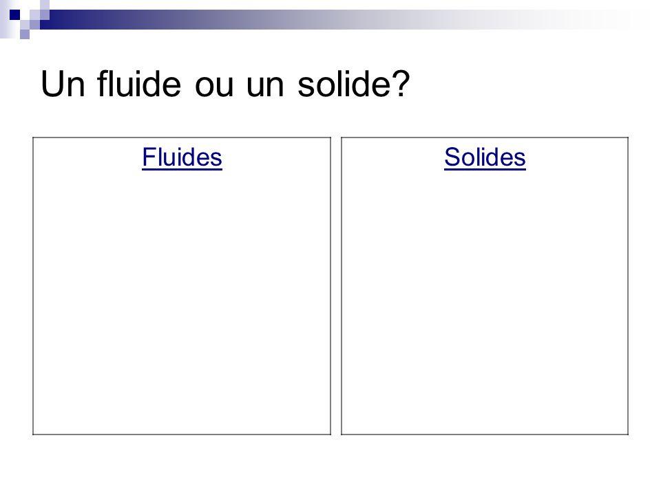 Un fluide ou un solide? Fluides Solides