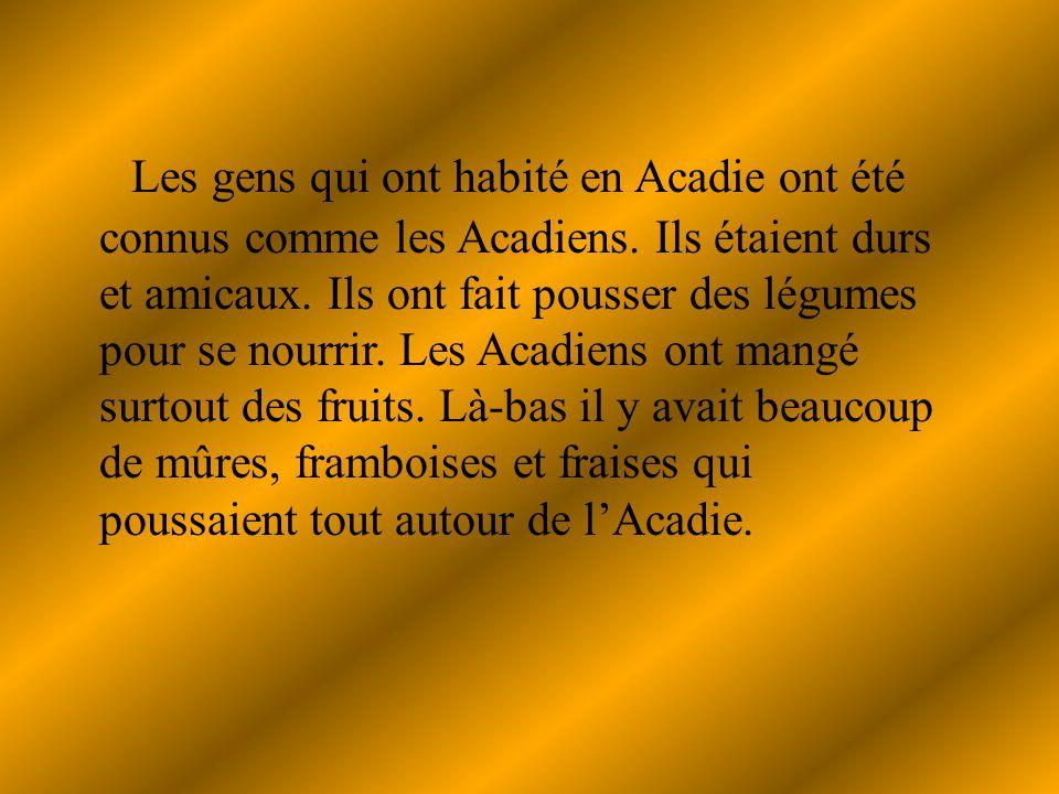 Les gens qui ont habité en Acadie ont été connus comme les Acadiens.