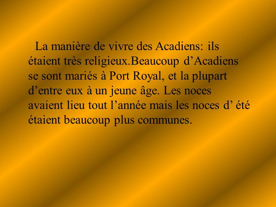 La manière de vivre des Acadiens: ils étaient très religieux.Beaucoup dAcadiens se sont mariés à Port Royal, et la plupart dentre eux à un jeune âge.