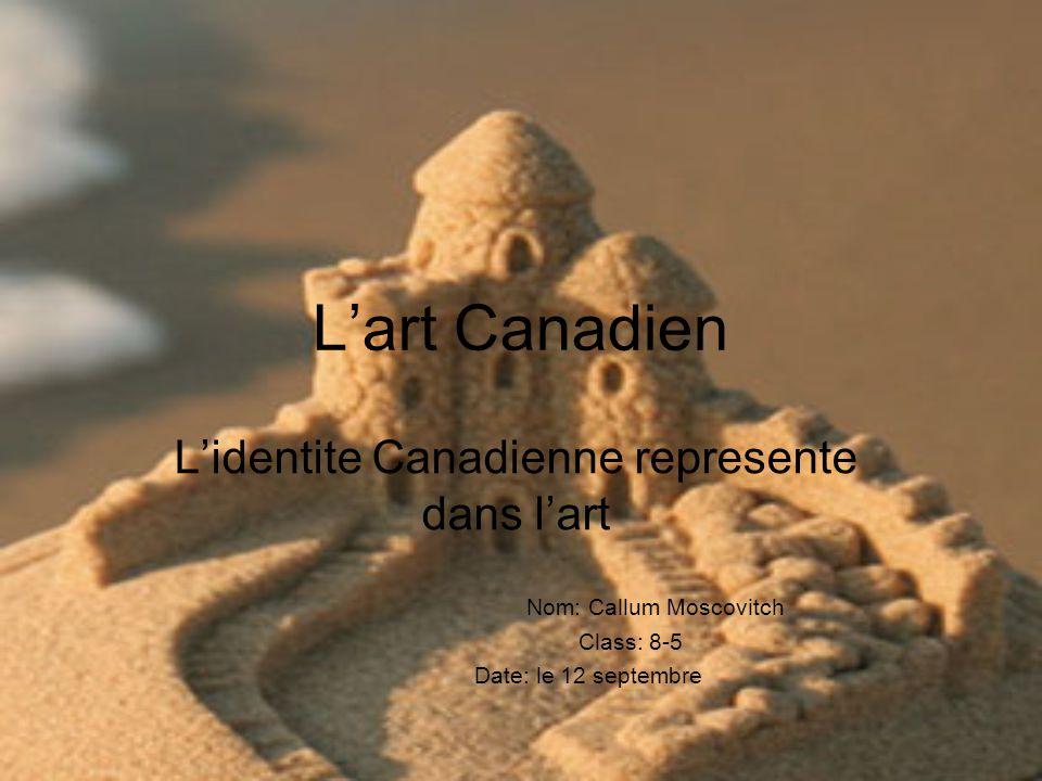 Lart Canadien Lidentite Canadienne represente dans lart Nom: Callum Moscovitch Class: 8-5 Date: le 12 septembre
