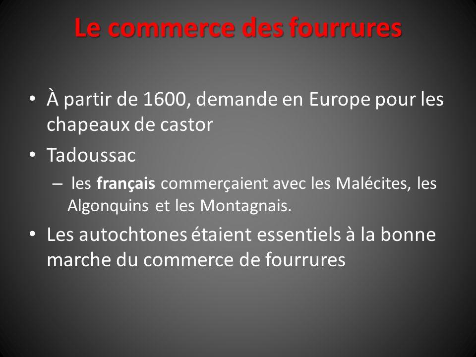 Le commerce des fourrures À partir de 1600, demande en Europe pour les chapeaux de castor Tadoussac – les français commerçaient avec les Malécites, le