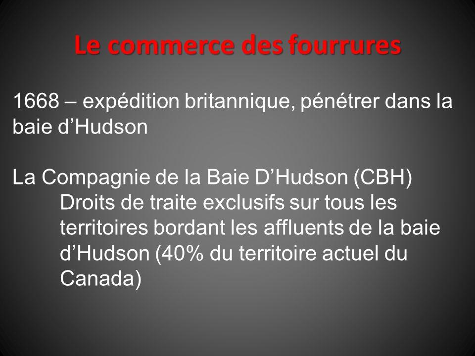 1668 – expédition britannique, pénétrer dans la baie dHudson La Compagnie de la Baie DHudson (CBH) Droits de traite exclusifs sur tous les territoires