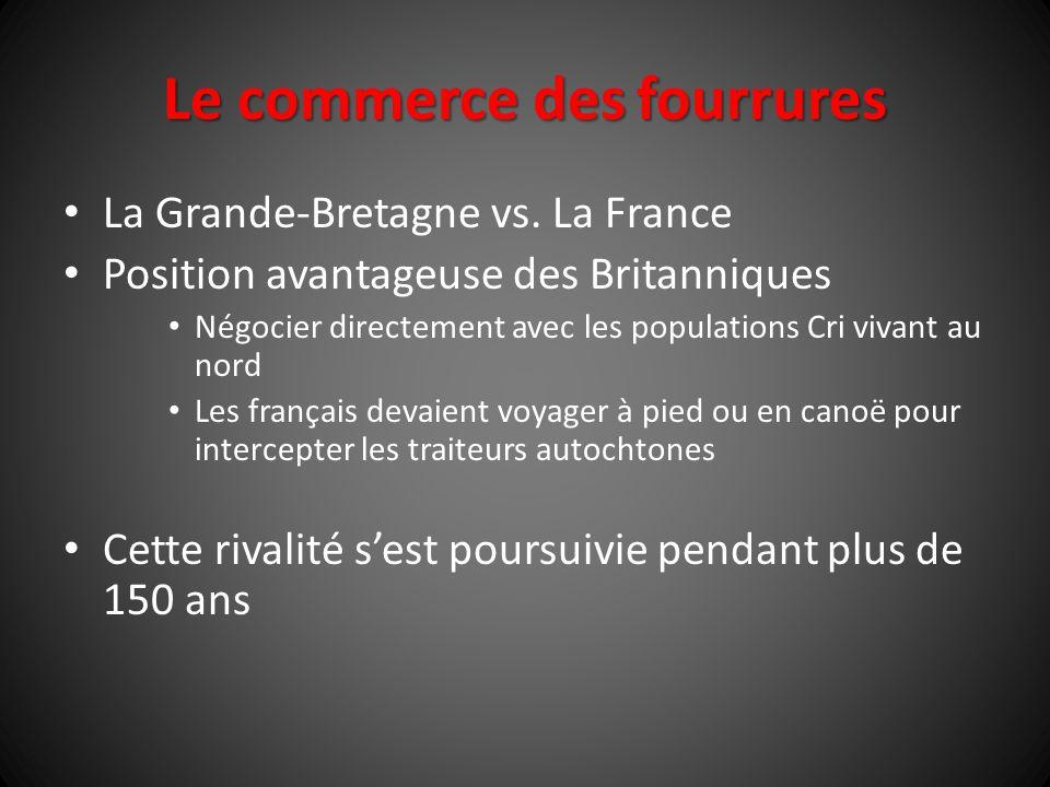Le commerce des fourrures La Grande-Bretagne vs. La France Position avantageuse des Britanniques Négocier directement avec les populations Cri vivant