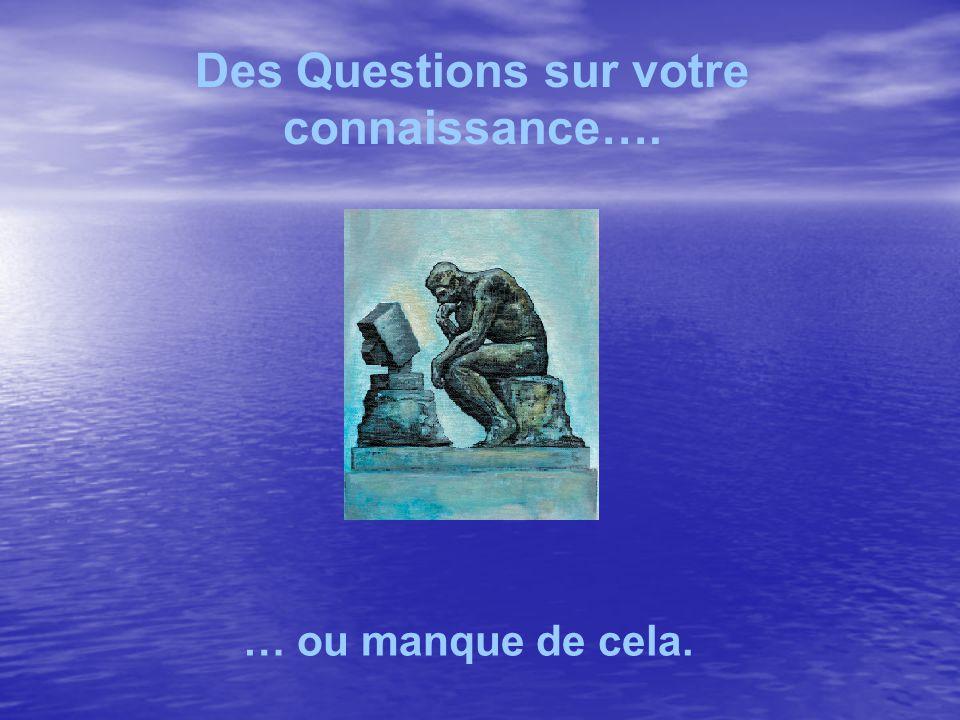 Des Questions sur votre connaissance…. … ou manque de cela.