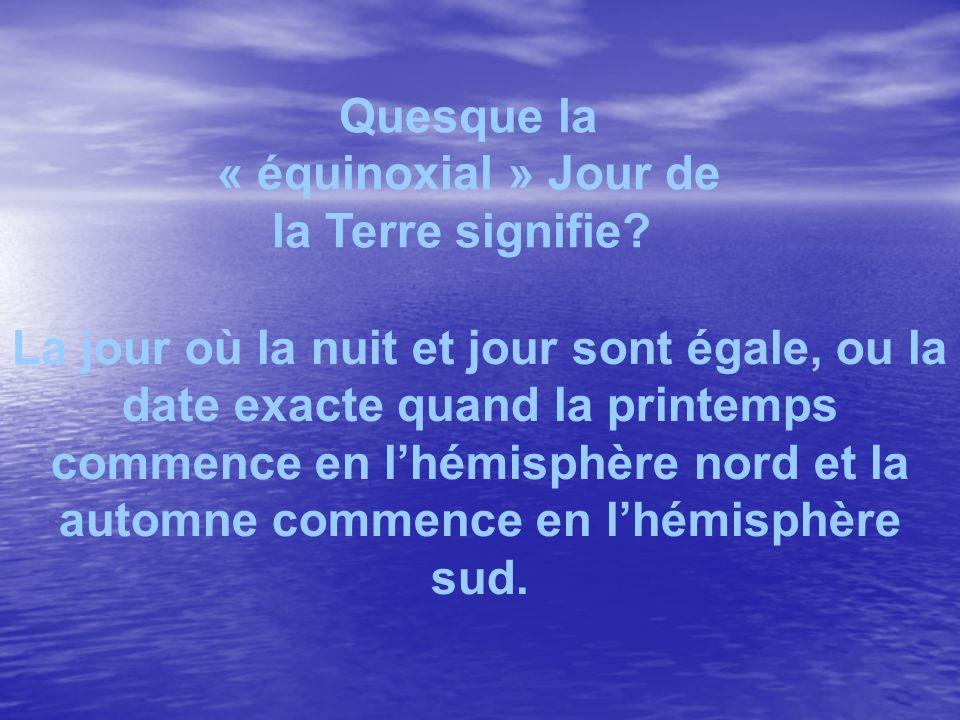 Quesque la « équinoxial » Jour de la Terre signifie? La jour où la nuit et jour sont égale, ou la date exacte quand la printemps commence en lhémisphè