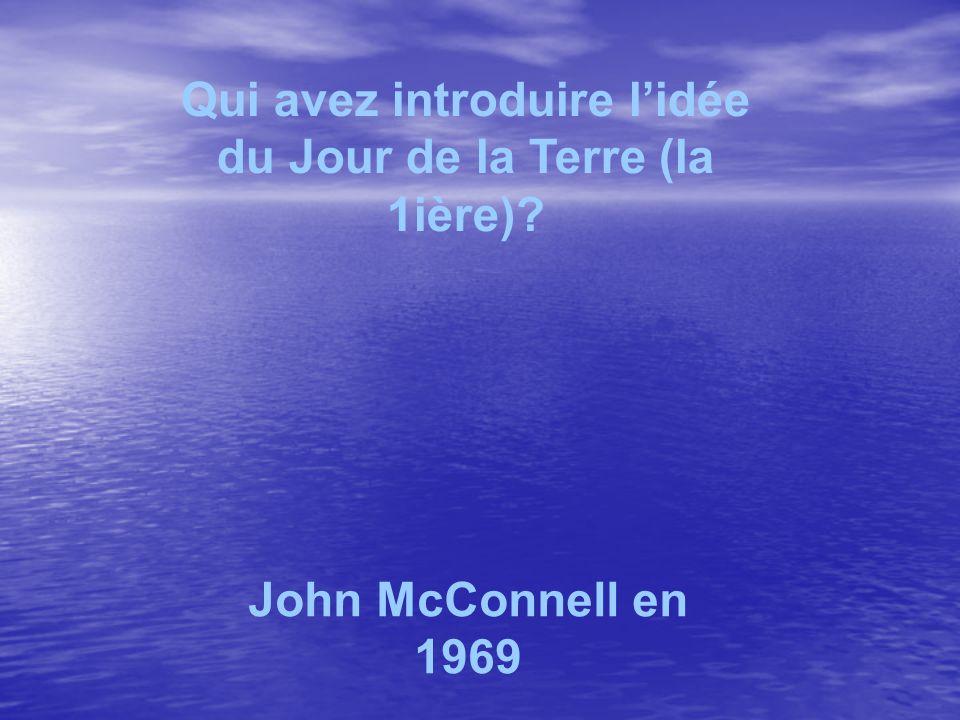 Qui avez introduire lidée du Jour de la Terre (la 1ière) John McConnell en 1969