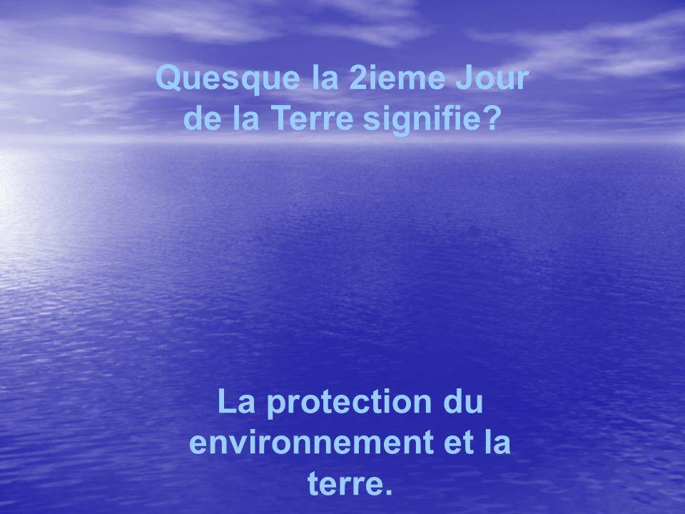 Quesque la 2ieme Jour de la Terre signifie La protection du environnement et la terre.