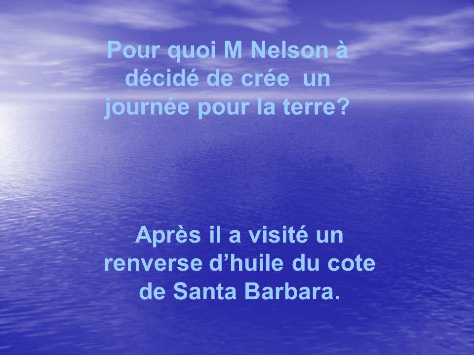 Pour quoi M Nelson à décidé de crée un journée pour la terre? Après il a visité un renverse dhuile du cote de Santa Barbara.