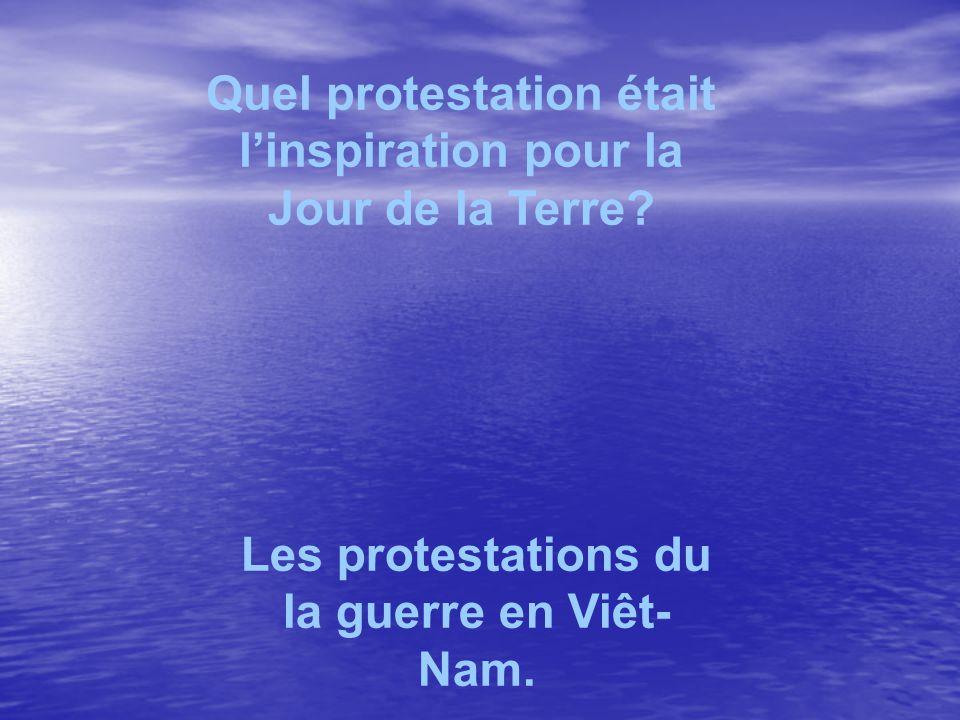 Quel protestation était linspiration pour la Jour de la Terre? Les protestations du la guerre en Viêt- Nam.