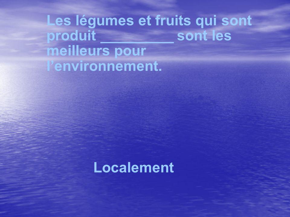 Les légumes et fruits qui sont produit _________ sont les meilleurs pour lenvironnement. Localement