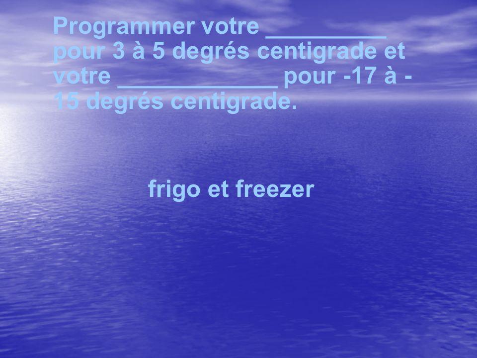 Programmer votre _________ pour 3 à 5 degrés centigrade et votre ____________ pour -17 à - 15 degrés centigrade. frigo et freezer
