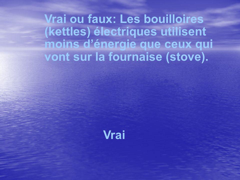 Vrai ou faux: Les bouilloires (kettles) électriques utilisent moins dénergie que ceux qui vont sur la fournaise (stove). Vrai