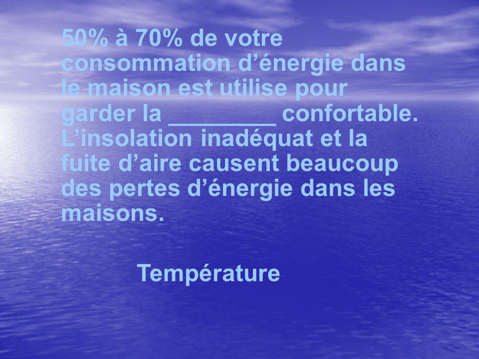50% à 70% de votre consommation dénergie dans le maison est utilise pour garder la ________ confortable. Linsolation inadéquat et la fuite daire cause