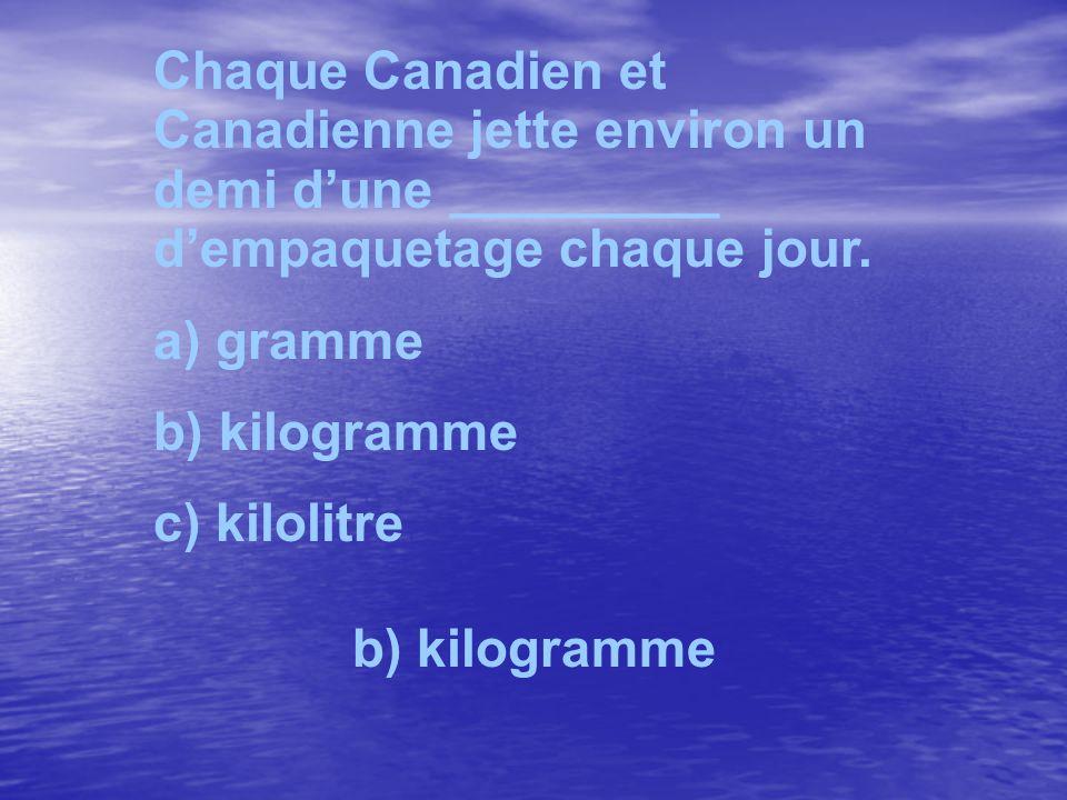 Chaque Canadien et Canadienne jette environ un demi dune _________ dempaquetage chaque jour. a) gramme b) kilogramme c) kilolitre b) kilogramme