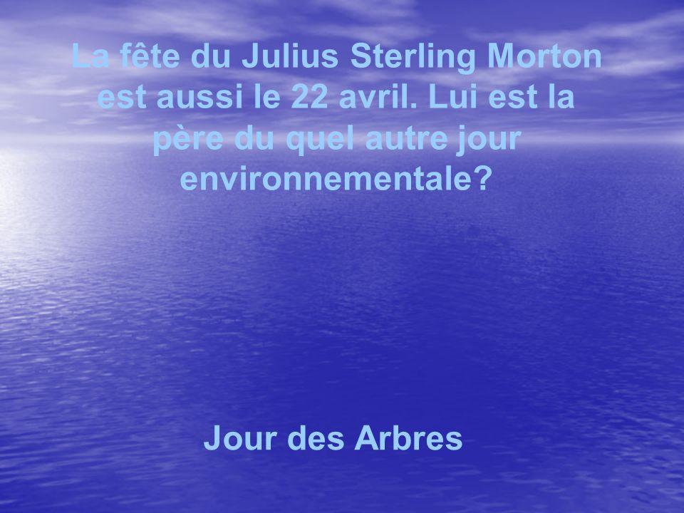 La fête du Julius Sterling Morton est aussi le 22 avril. Lui est la père du quel autre jour environnementale? Jour des Arbres