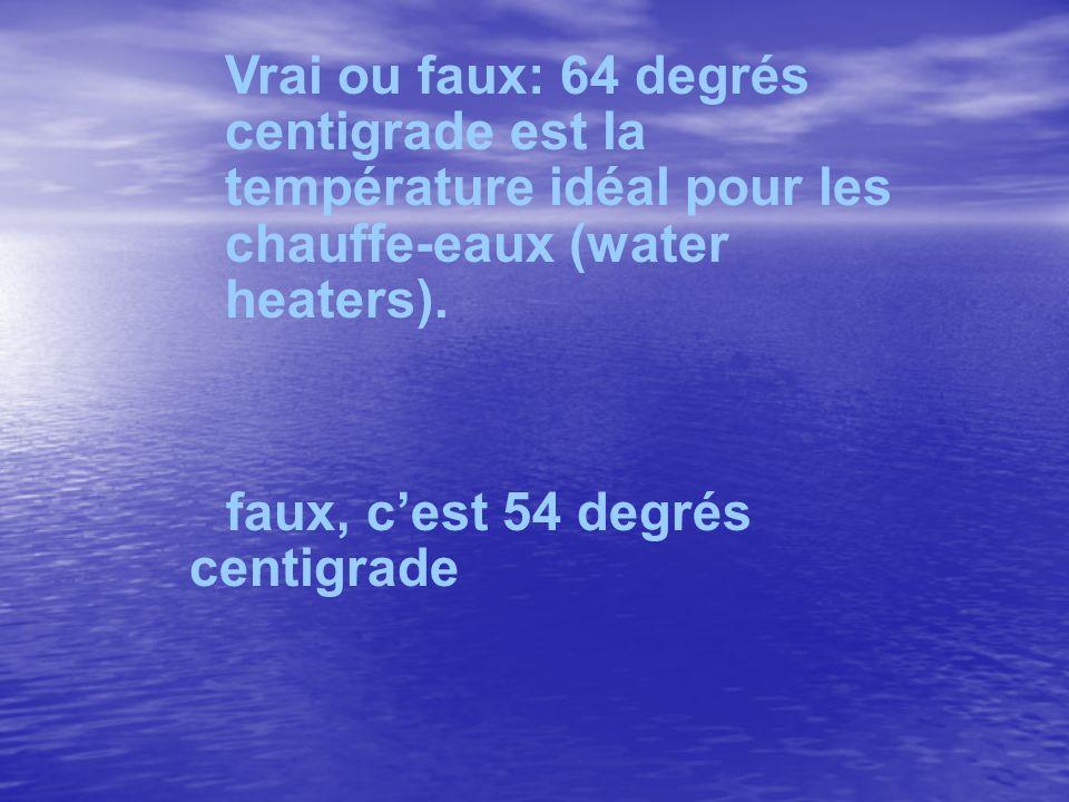 Vrai ou faux: 64 degrés centigrade est la température idéal pour les chauffe-eaux (water heaters). faux, cest 54 degrés centigrade