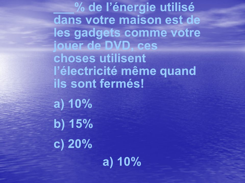 ___% de lénergie utilisé dans votre maison est de les gadgets comme votre jouer de DVD, ces choses utilisent lélectricité même quand ils sont fermés.