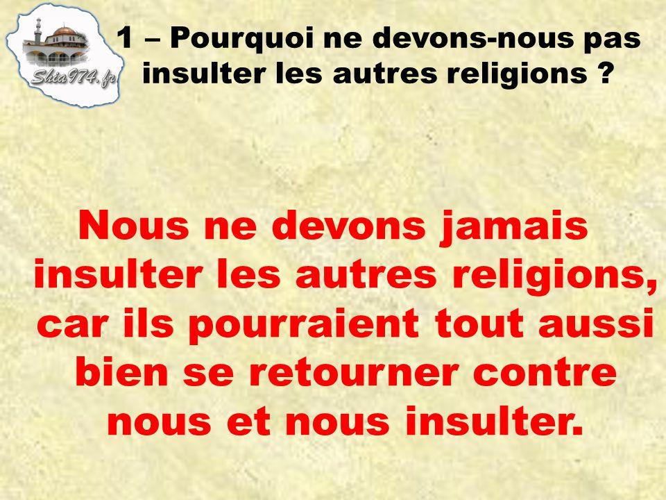Nous ne devons jamais insulter les autres religions, car ils pourraient tout aussi bien se retourner contre nous et nous insulter.