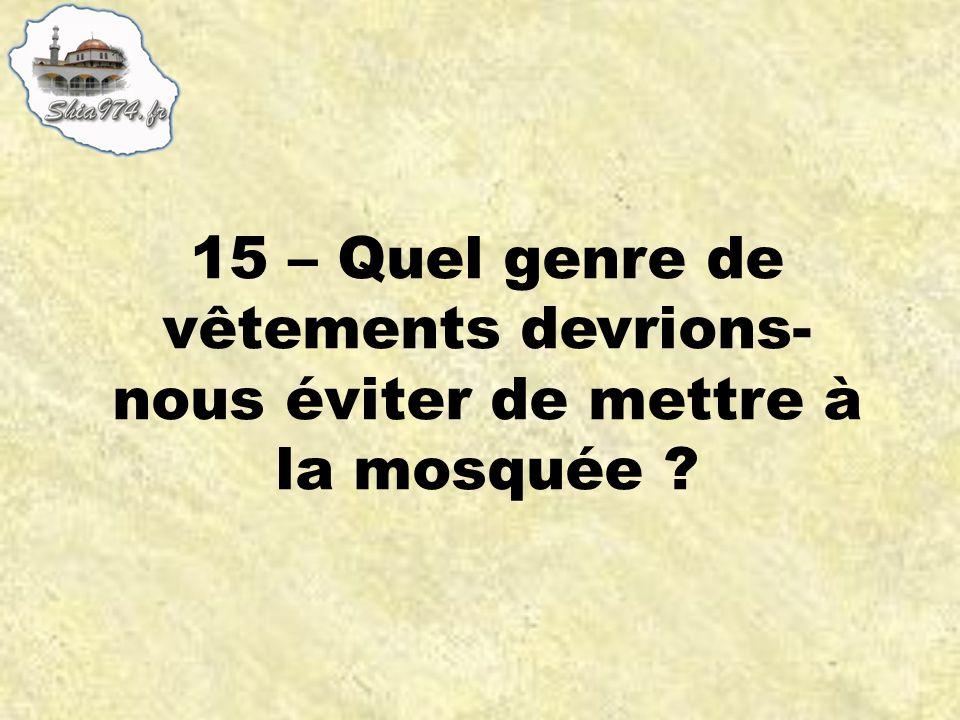 15 – Quel genre de vêtements devrions- nous éviter de mettre à la mosquée ?
