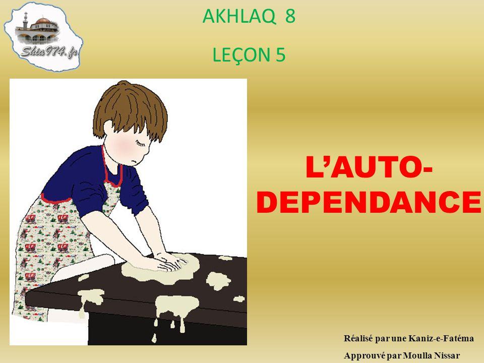 Réalisé par une Kaniz-e-Fatéma Approuvé par Moulla Nissar LAUTO- DEPENDANCE AKHLAQ 8 LEÇON 5