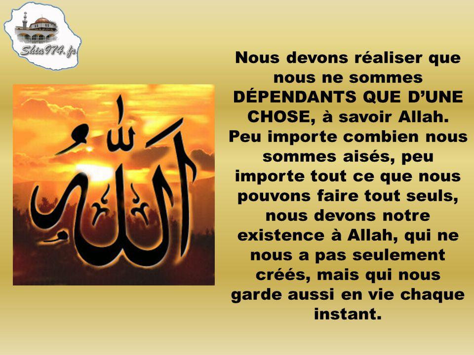 Nous devons réaliser que nous ne sommes DÉPENDANTS QUE DUNE CHOSE, à savoir Allah. Peu importe combien nous sommes aisés, peu importe tout ce que nous