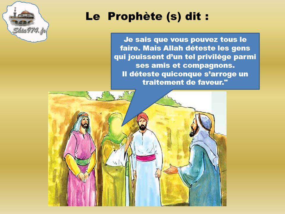 Le Prophète (s) dit : Je sais que vous pouvez tous le faire. Mais Allah déteste les gens qui jouissent dun tel privilège parmi ses amis et compagnons.