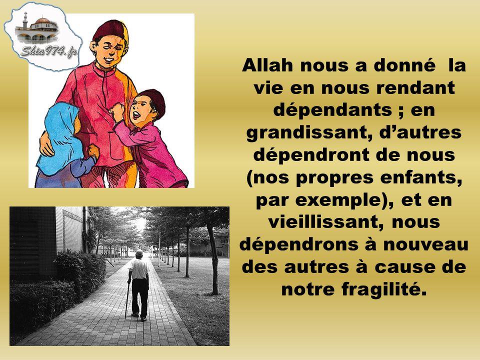 Allah nous a donné la vie en nous rendant dépendants ; en grandissant, dautres dépendront de nous (nos propres enfants, par exemple), et en vieillissa