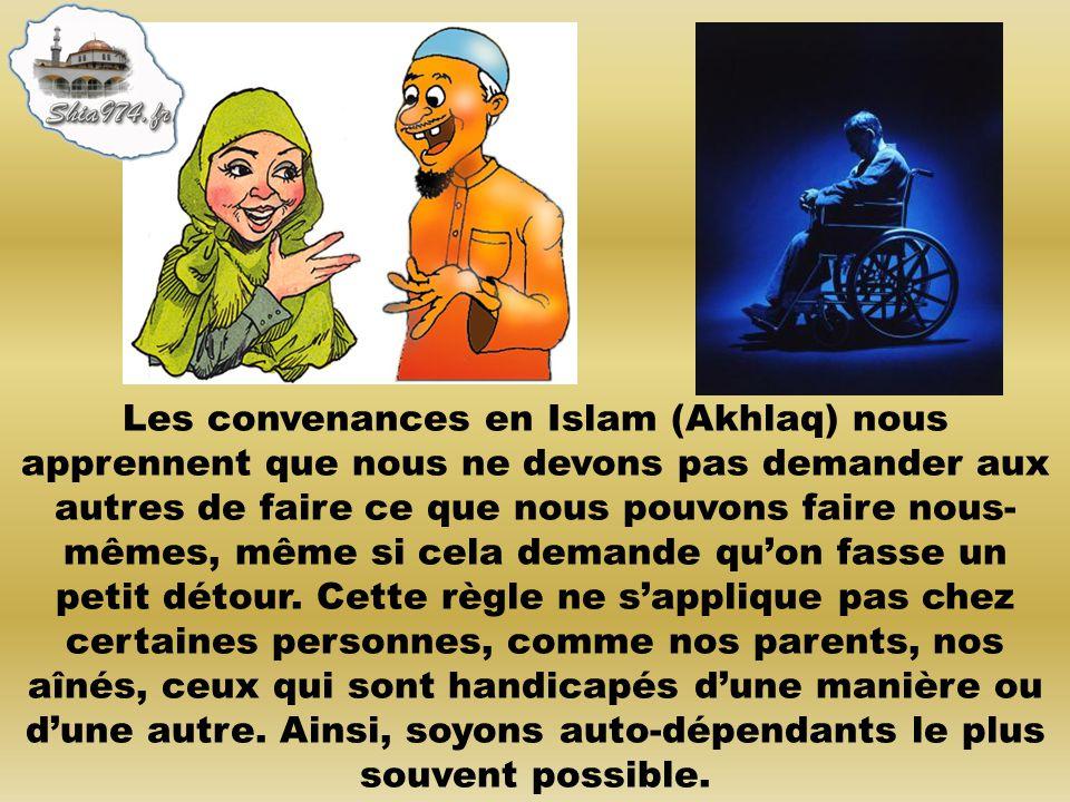 Les convenances en Islam (Akhlaq) nous apprennent que nous ne devons pas demander aux autres de faire ce que nous pouvons faire nous- mêmes, même si c