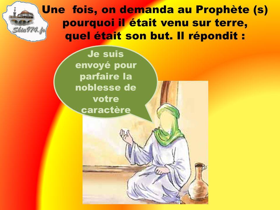 Une fois, on demanda au Prophète (s) pourquoi il était venu sur terre, quel était son but. Il répondit : Je suis envoyé pour parfaire la noblesse de v