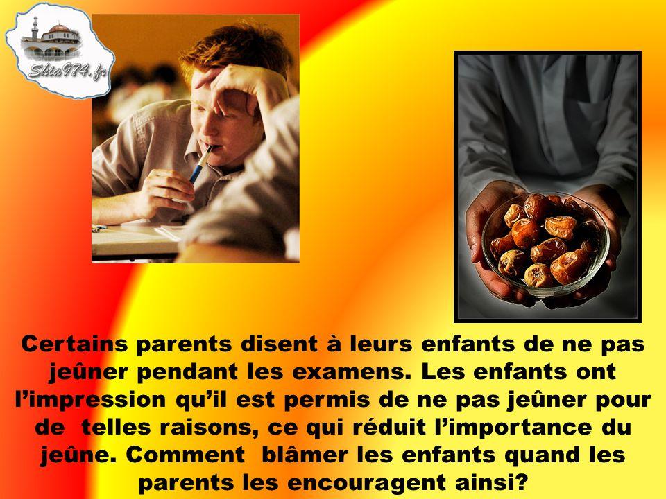 Certains parents disent à leurs enfants de ne pas jeûner pendant les examens. Les enfants ont limpression quil est permis de ne pas jeûner pour de tel