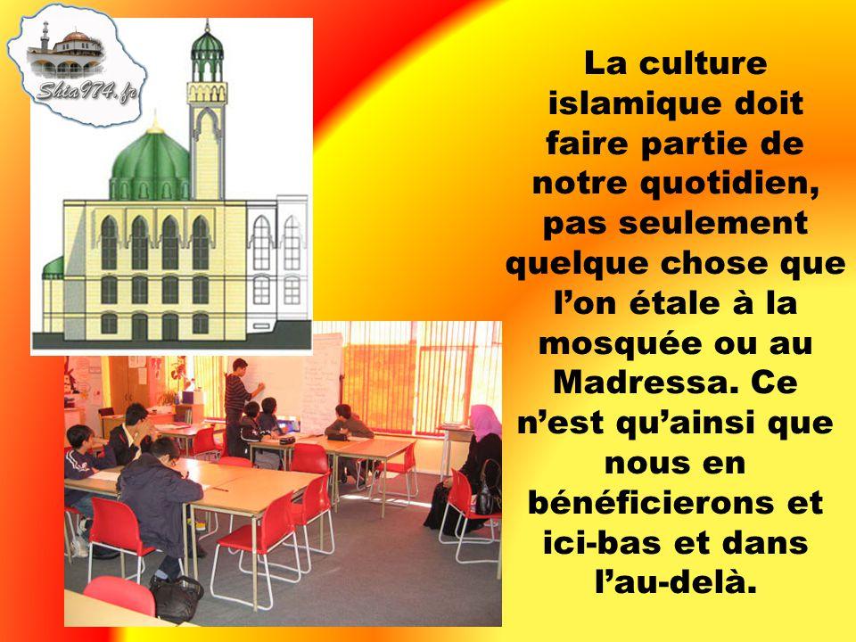 La culture islamique doit faire partie de notre quotidien, pas seulement quelque chose que lon étale à la mosquée ou au Madressa. Ce nest quainsi que