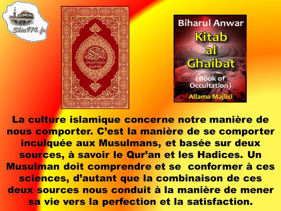 La culture islamique concerne notre manière de nous comporter. Cest la manière de se comporter inculquée aux Musulmans, et basée sur deux sources, à s