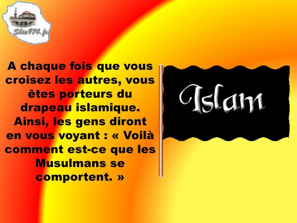 A chaque fois que vous croisez les autres, vous êtes porteurs du drapeau islamique. Ainsi, les gens diront en vous voyant : « Voilà comment est-ce que