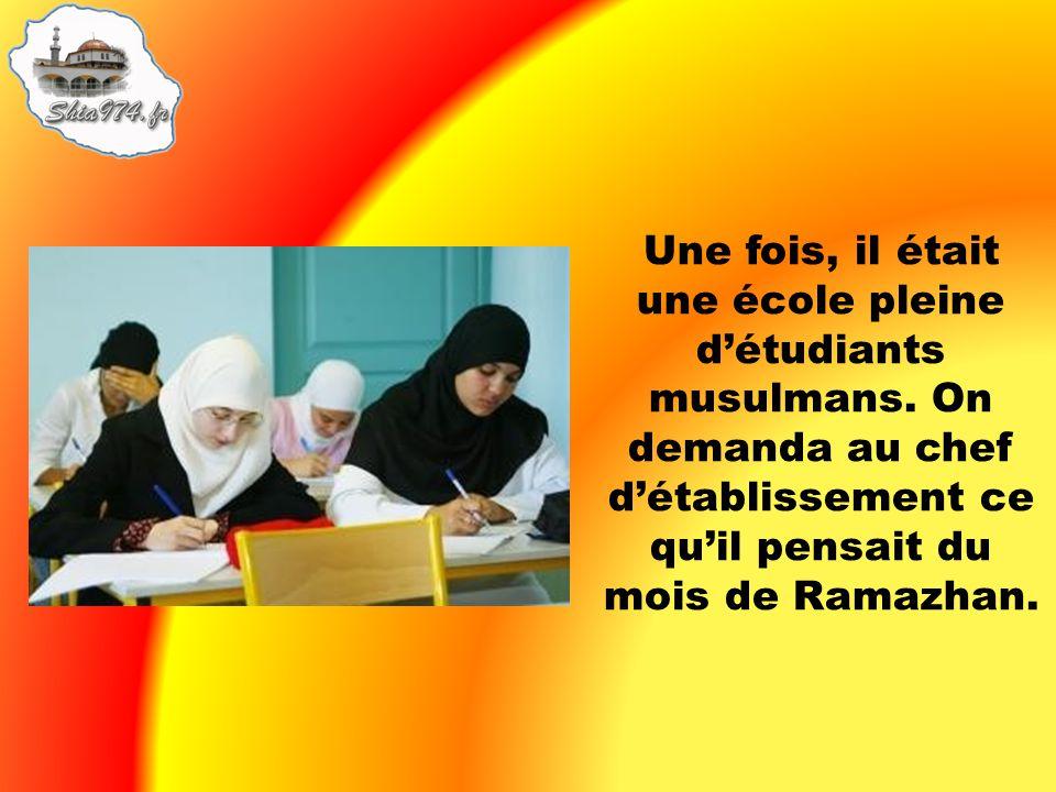 Une fois, il était une école pleine détudiants musulmans. On demanda au chef détablissement ce quil pensait du mois de Ramazhan.