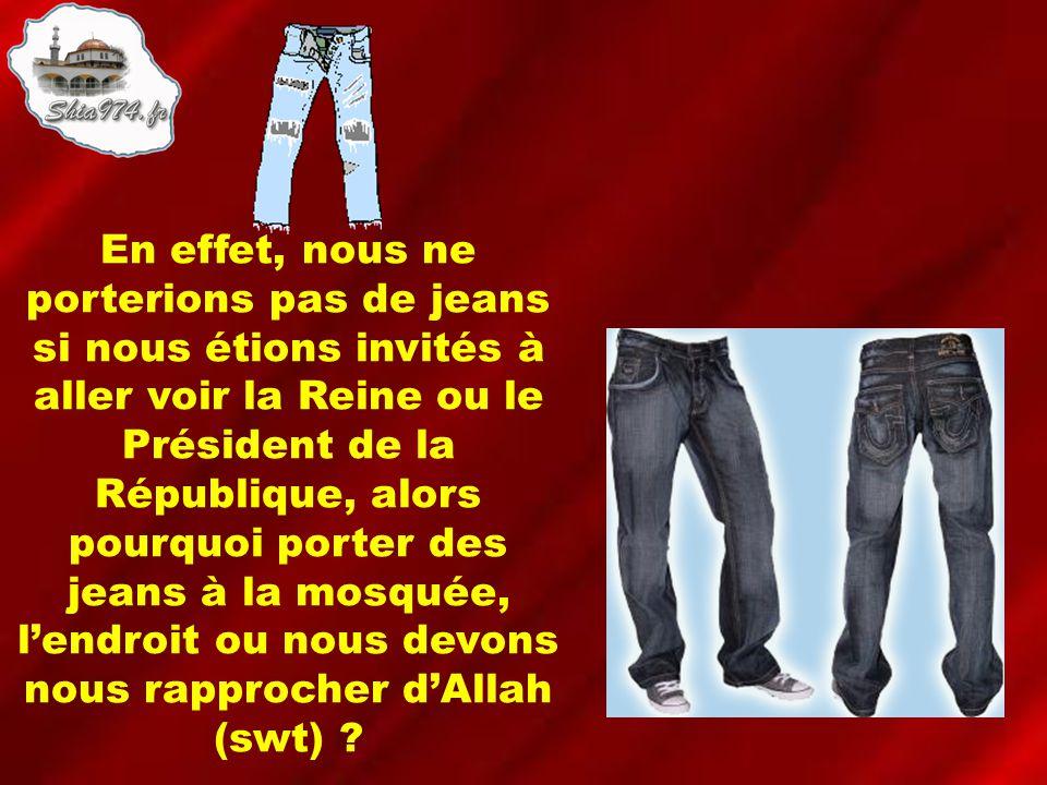 En effet, nous ne porterions pas de jeans si nous étions invités à aller voir la Reine ou le Président de la République, alors pourquoi porter des jeans à la mosquée, lendroit ou nous devons nous rapprocher dAllah (swt)