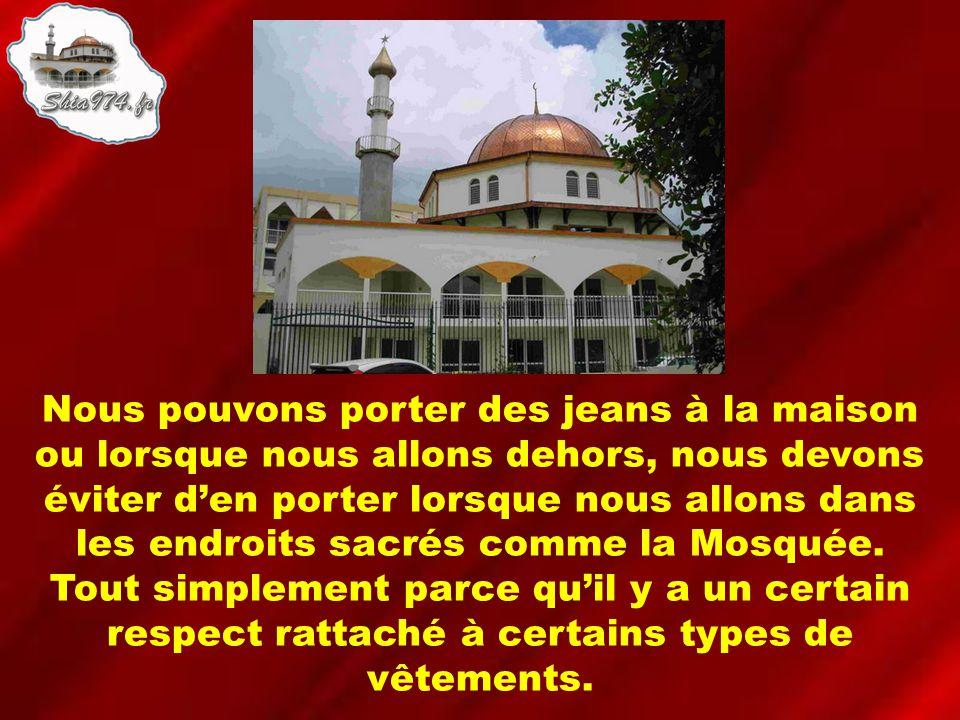 Nous pouvons porter des jeans à la maison ou lorsque nous allons dehors, nous devons éviter den porter lorsque nous allons dans les endroits sacrés comme la Mosquée.
