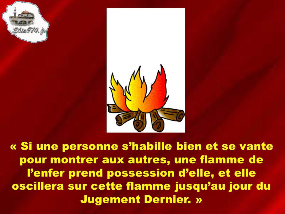 « Si une personne shabille bien et se vante pour montrer aux autres, une flamme de lenfer prend possession delle, et elle oscillera sur cette flamme jusquau jour du Jugement Dernier.