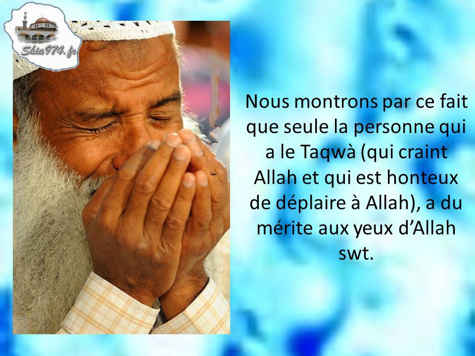 Nous montrons par ce fait que seule la personne qui a le Taqwà (qui craint Allah et qui est honteux de déplaire à Allah), a du mérite aux yeux dAllah
