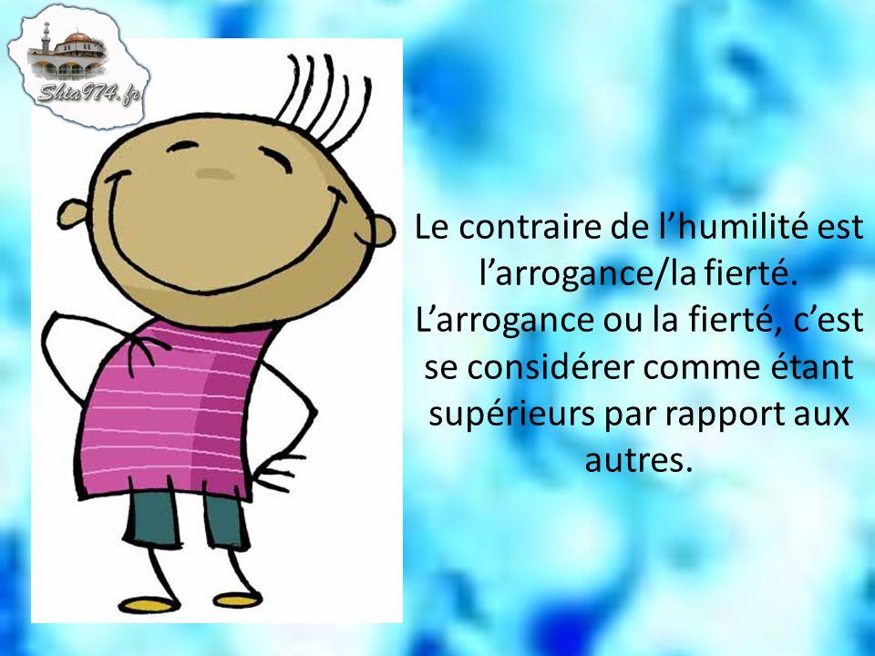 Le contraire de lhumilité est larrogance/la fierté. Larrogance ou la fierté, cest se considérer comme étant supérieurs par rapport aux autres.