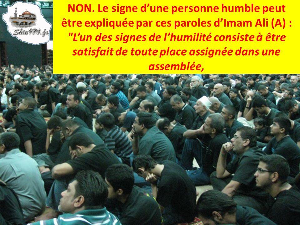 NON. Le signe dune personne humble peut être expliquée par ces paroles dImam Ali (A) :
