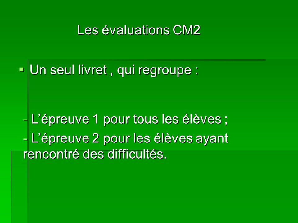 Les évaluations CM2 Un seul livret, qui regroupe : Un seul livret, qui regroupe : - Lépreuve 1 pour tous les élèves ; - Lépreuve 2 pour les élèves ayant rencontré des difficultés.