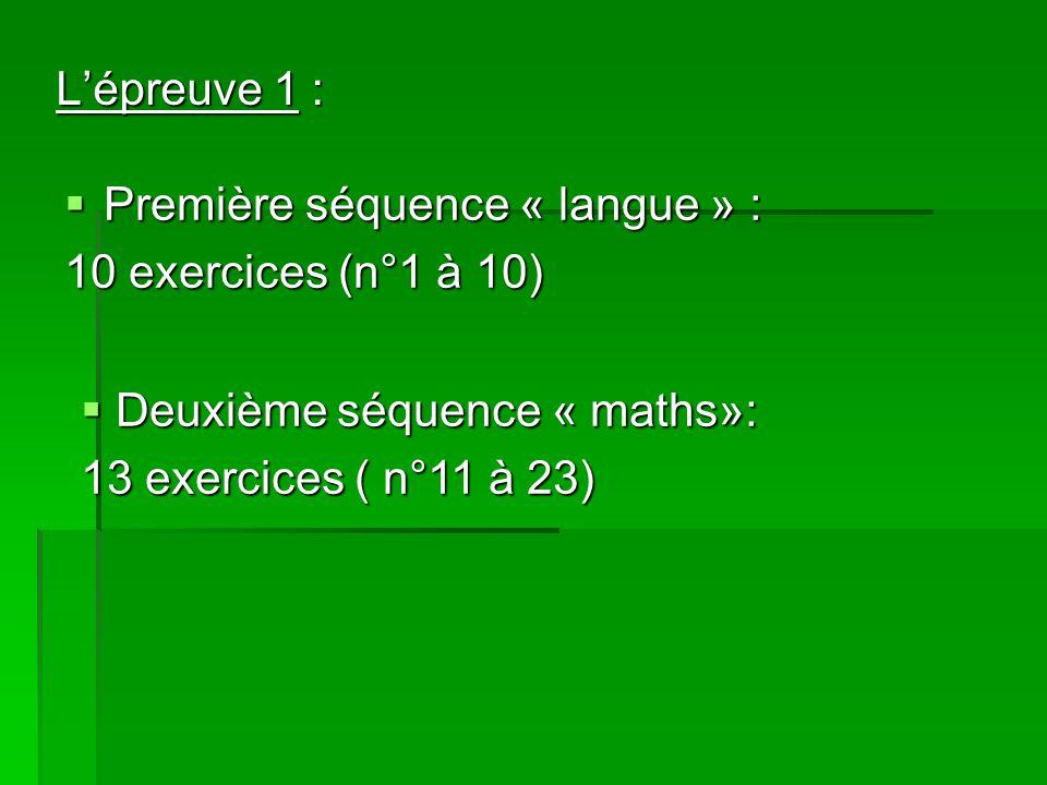 Lépreuve 1 : Première séquence « langue » : Première séquence « langue » : 10 exercices (n°1 à 10) Deuxième séquence « maths»: Deuxième séquence « maths»: 13 exercices ( n°11 à 23)