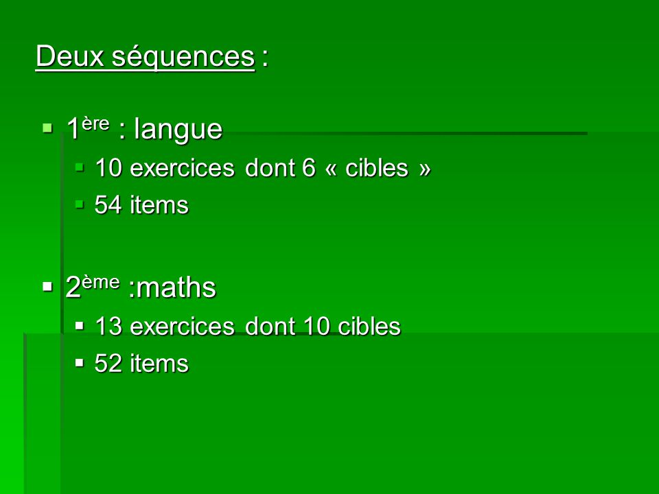 Deux séquences : 1 ère : langue 1 ère : langue 10 exercices dont 6 « cibles » 10 exercices dont 6 « cibles » 54 items 54 items 2 ème :maths 2 ème :maths 13 exercices dont 10 cibles 13 exercices dont 10 cibles 52 items 52 items