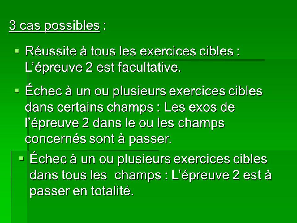 3 cas possibles : Réussite à tous les exercices cibles : Lépreuve 2 est facultative.