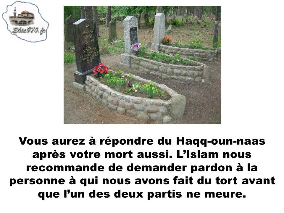 Vous aurez à répondre du Haqq-oun-naas après votre mort aussi. LIslam nous recommande de demander pardon à la personne à qui nous avons fait du tort a