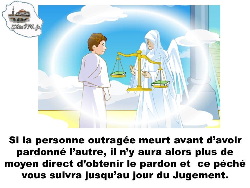 Si la personne outragée meurt avant davoir pardonné lautre, il ny aura alors plus de moyen direct dobtenir le pardon et ce péché vous suivra jusquau j