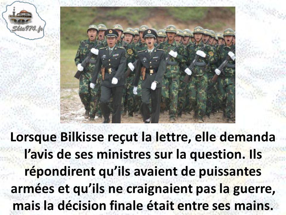 Lorsque Bilkisse reçut la lettre, elle demanda lavis de ses ministres sur la question. Ils répondirent quils avaient de puissantes armées et quils ne