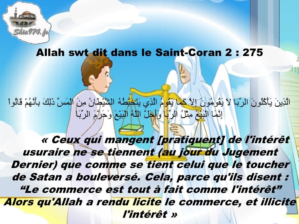 Allah swt dit dans le Saint-Coran 2 : 275 الَّذِينَ يَأْكُلُونَ الرِّبَا لاَ يَقُومُونَ إِلاَّ كَمَا يَقُومُ الَّذِي يَتَخَبَّطُهُ الشَّيْطَانُ مِنَ الْمَسِّ ذَلِكَ بِأَنَّهُمْ قَالُواْ إِنَّمَا الْبَيْعُ مِثْلُ الرِّبَا وَأَحَلَّ اللّهُ الْبَيْعَ وَحَرَّمَ الرِّبَا « Ceux qui mangent [pratiquent] de l intérêt usuraire ne se tiennent (au jour du Jugement Dernier) que comme se tient celui que le toucher de Satan a bouleversé.